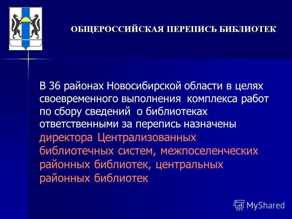В 36 районах Новосибирской области в целях своевременного выполнения комплекса работ по сбору сведений о библиотеках ответственными за перепись назначены директора Централизованных библиотечных систем, межпоселенческих районных библиотек, центральных