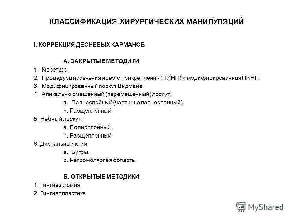 I. КОРРЕКЦИЯ ДЕСНЕВЫХ КАРМАНОВ А. ЗАКРЫТЫЕ МЕТОДИКИ 1. Кюретаж. 2. Процедура иссечения нового прикрепления (ПИНП) и модифицированная ПИНП. 3. Модифицированный лоскут Видмана. 4. Апикально смещенный (перемещенный) лоскут: a. Полнослойный (частично пол