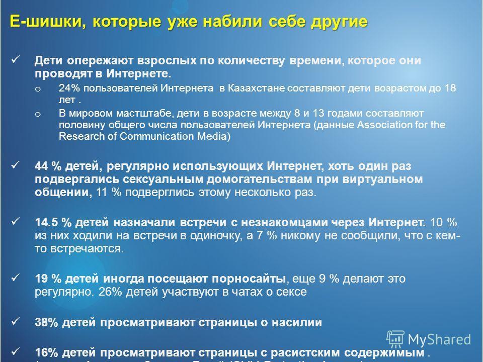 Дети опережают взрослых по количеству времени, которое они проводят в Интернете. o 24% пользователей Интернета в Казахстане составляют дети возрастом до 18 лет. o В мировом мастштабе, дети в возрасте между 8 и 13 годами составляют половину общего чис