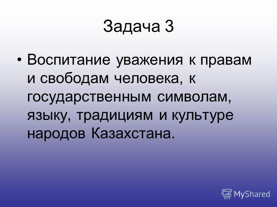 Задача 3 Воспитание уважения к правам и свободам человека, к государственным символам, языку, традициям и культуре народов Казахстана.