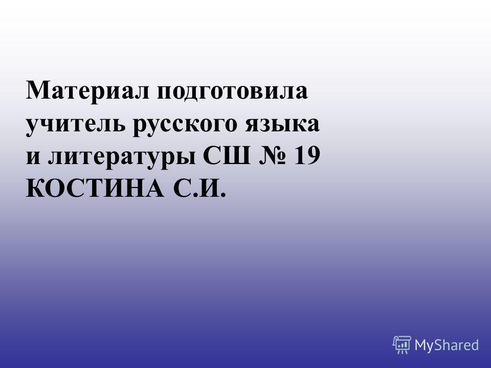 Материал подготовила учитель русского языка и литературы СШ 19 КОСТИНА С.И.
