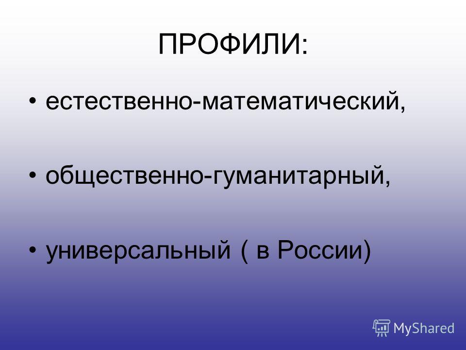 ПРОФИЛИ: естественно-математический, общественно-гуманитарный, универсальный ( в России)