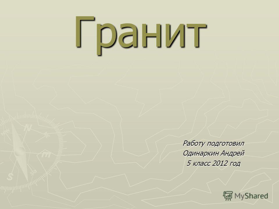 Гранит Работу подготовил Одинаркин Андрей 5 класс 2012 год
