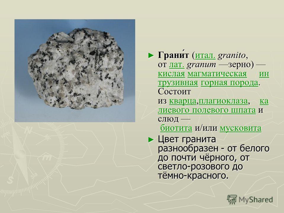 Грани́т (итал. granito, от лат. granum зерно) кислая магматическая ин трузивная горная порода. Состоит из кварца,плагиоклаза, ка лиевого полевого шпата и слюд биотита и/или мусковитаитал.лат. кислаямагматическаяин трузивнаягорная породакварцаплагиокл