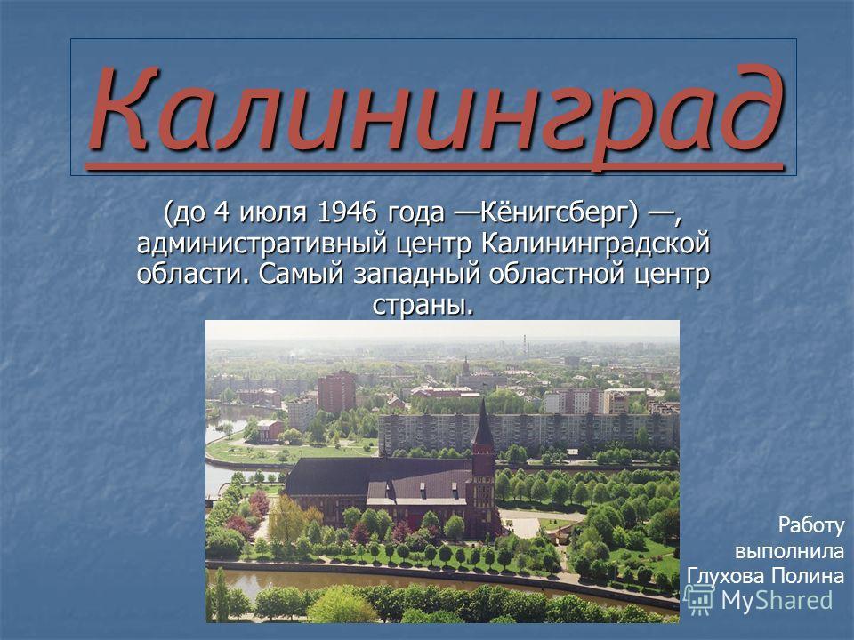 Калининград (до 4 июля 1946 года Кёнигсберг), административный центр Калининградской области. Самый западный областной центр страны. Работу выполнила Глухова Полина