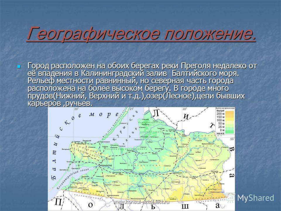 Географическое положение. Город расположен на обоих берегах реки Преголя недалеко от её впадения в Калининградский залив Балтийского моря. Рельеф местности равнинный, но северная часть города расположена на более высоком берегу. В городе много прудов