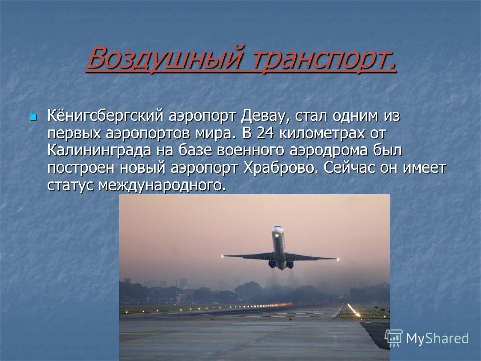 Воздушный транспорт. Кёнигсбергский аэропорт Девау, стал одним из первых аэропортов мира. В 24 километрах от Калининграда на базе военного аэродрома был построен новый аэропорт Храброво. Сейчас он имеет статус международного. Кёнигсбергский аэропорт