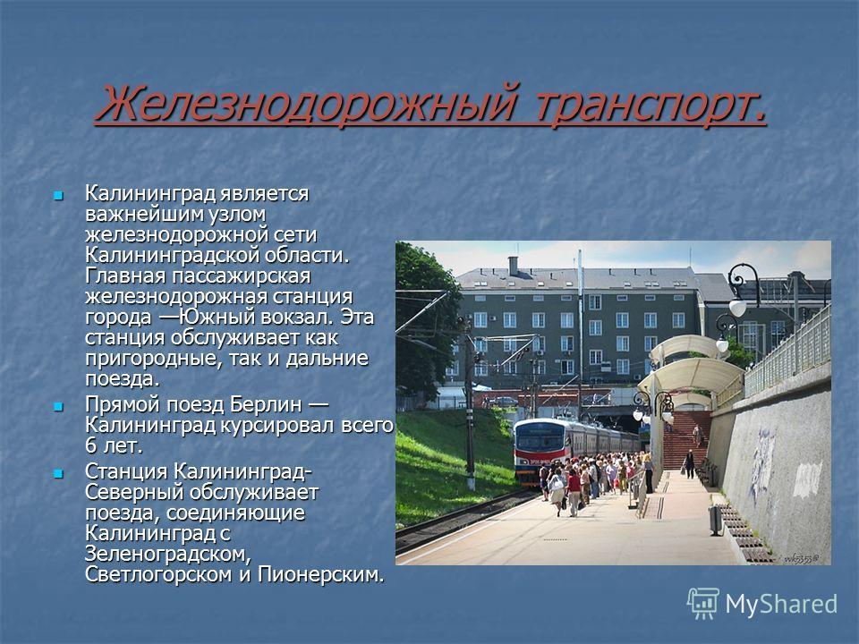 Железнодорожный транспорт. Калининград является важнейшим узлом железнодорожной сети Калининградской области. Главная пассажирская железнодорожная станция города Южный вокзал. Эта станция обслуживает как пригородные, так и дальние поезда. Калининград