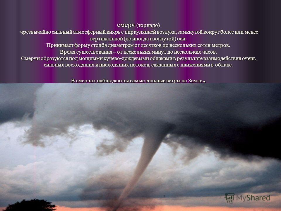 смерч (торнадо) чрезвычайно сильный атмосферный вихрь с циркуляцией воздуха, замкнутой вокруг более или менее вертикальной (но иногда изогнутой) оси. Принимает форму столба диаметром от десятков до нескольких сотен метров. Время существования – от не