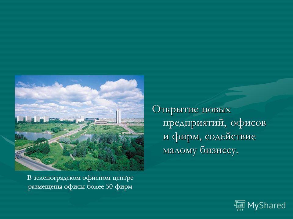 Открытие новых предприятий, офисов и фирм, содействие малому бизнесу. В зеленоградском офисном центре размещены офисы более 50 фирм