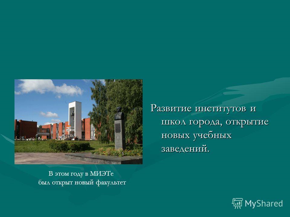 Развитие институтов и школ города, открытие новых учебных заведений. В этом году в МИЭТе был открыт новый факультет