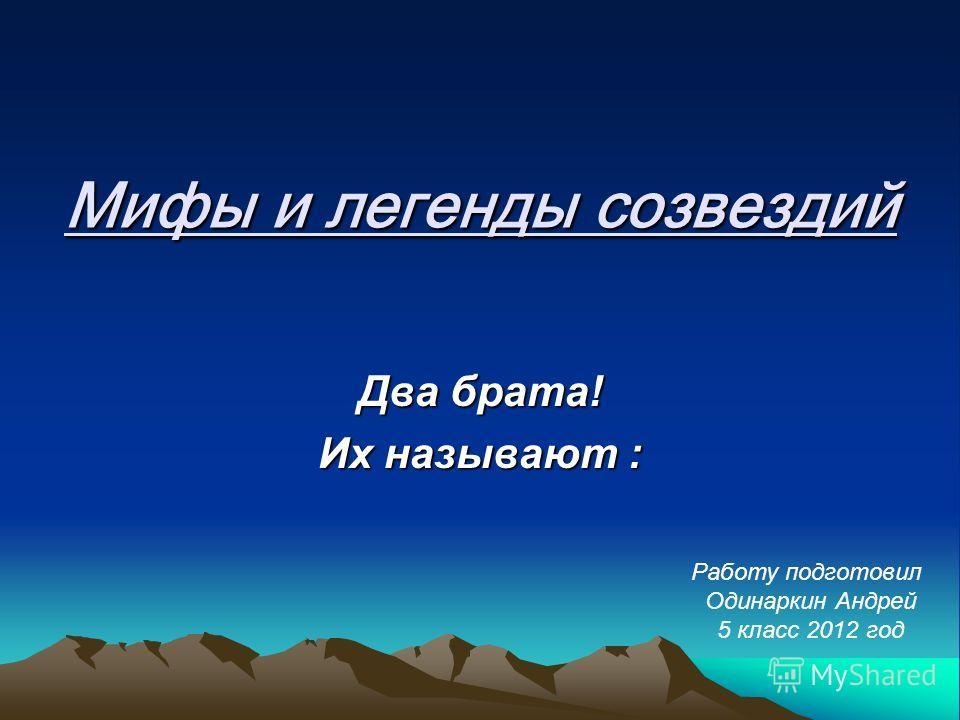 Мифы и легенды созвездий Два брата! Их называют : Работу подготовил Одинаркин Андрей 5 класс 2012 год