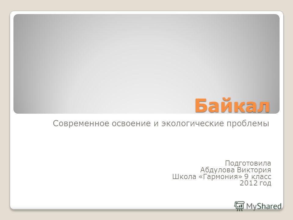 Байкал Современное освоение и экологические проблемы Подготовила Абдулова Виктория Школа «Гармония» 9 класс 2012 год