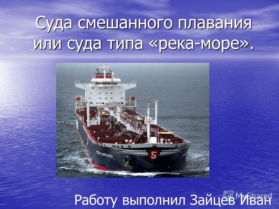 Суда смешанного плавания или суда типа «река-море». Работу выполнил Зайцев Иван