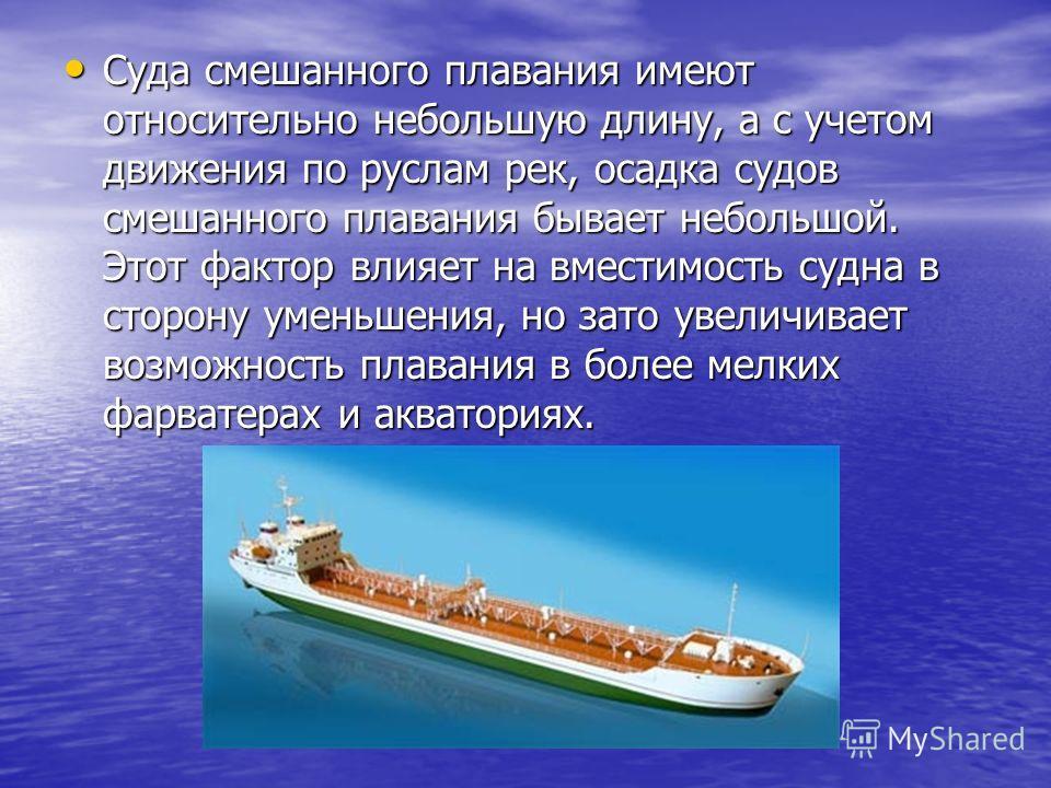 Суда смешанного плавания имеют относительно небольшую длину, а с учетом движения по руслам рек, осадка судов смешанного плавания бывает небольшой. Этот фактор влияет на вместимость судна в сторону уменьшения, но зато увеличивает возможность плавания