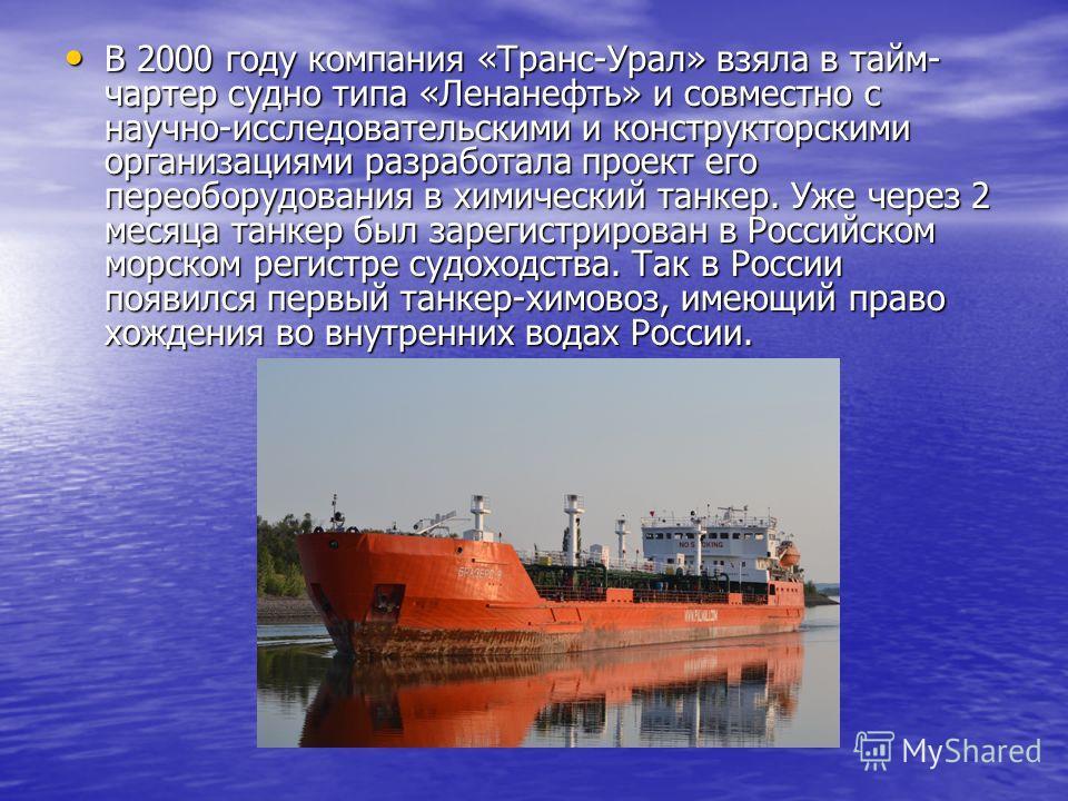 В 2000 году компания «Транс-Урал» взяла в тайм- чартер судно типа «Ленанефть» и совместно с научно-исследовательскими и конструкторскими организациями разработала проект его переоборудования в химический танкер. Уже через 2 месяца танкер был зарегист