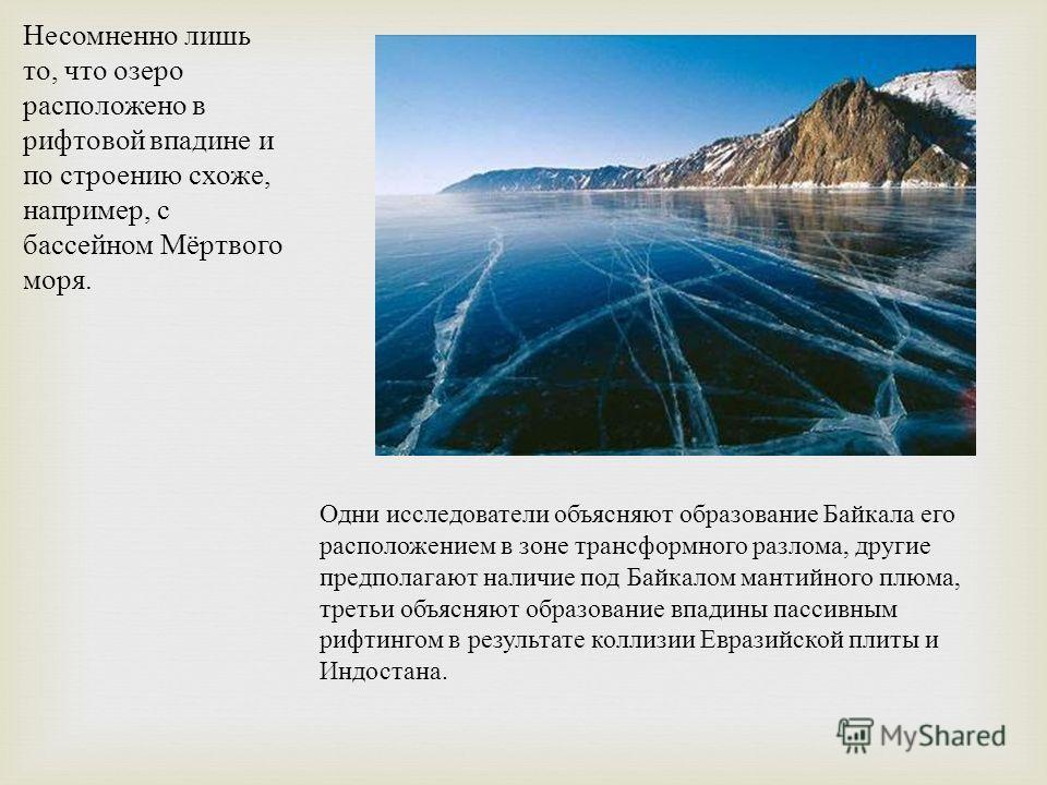 Несомненно лишь то, что озеро расположено в рифтовой впадине и по строению схоже, например, с бассейном Мёртвого моря. Одни исследователи объясняют образование Байкала его расположением в зоне трансформного разлома, другие предполагают наличие под Ба