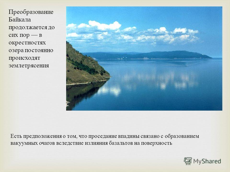 Преобразование Байкала продолжается до сих пор в окрестностях озера постоянно происходят землетрясения Есть предположения о том, что проседание впадины связано с образованием вакуумных очагов вследствие излияния базальтов на поверхность