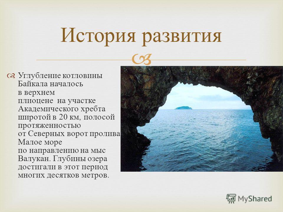 Углубление котловины Байкала началось в верхнем плиоцене на участке Академического хребта широтой в 20 км, полосой протяженностью от Северных ворот пролива Малое море по направлению на мыс Валукан. Глубины озера достигали в этот период многих десятко