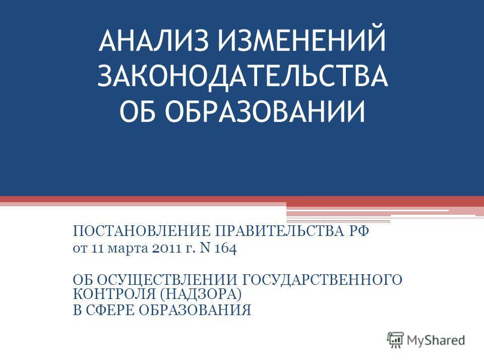 АНАЛИЗ ИЗМЕНЕНИЙ ЗАКОНОДАТЕЛЬСТВА ОБ ОБРАЗОВАНИИ ПОСТАНОВЛЕНИЕ ПРАВИТЕЛЬСТВА РФ от 11 марта 2011 г. N 164 ОБ ОСУЩЕСТВЛЕНИИ ГОСУДАРСТВЕННОГО КОНТРОЛЯ (НАДЗОРА) В СФЕРЕ ОБРАЗОВАНИЯ