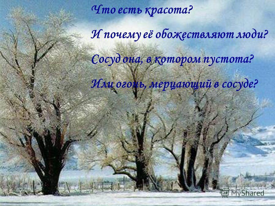 Что есть красота? И почему её обожествляют люди? Сосуд она, в котором пустота? Или огонь, мерцающий в сосуде?