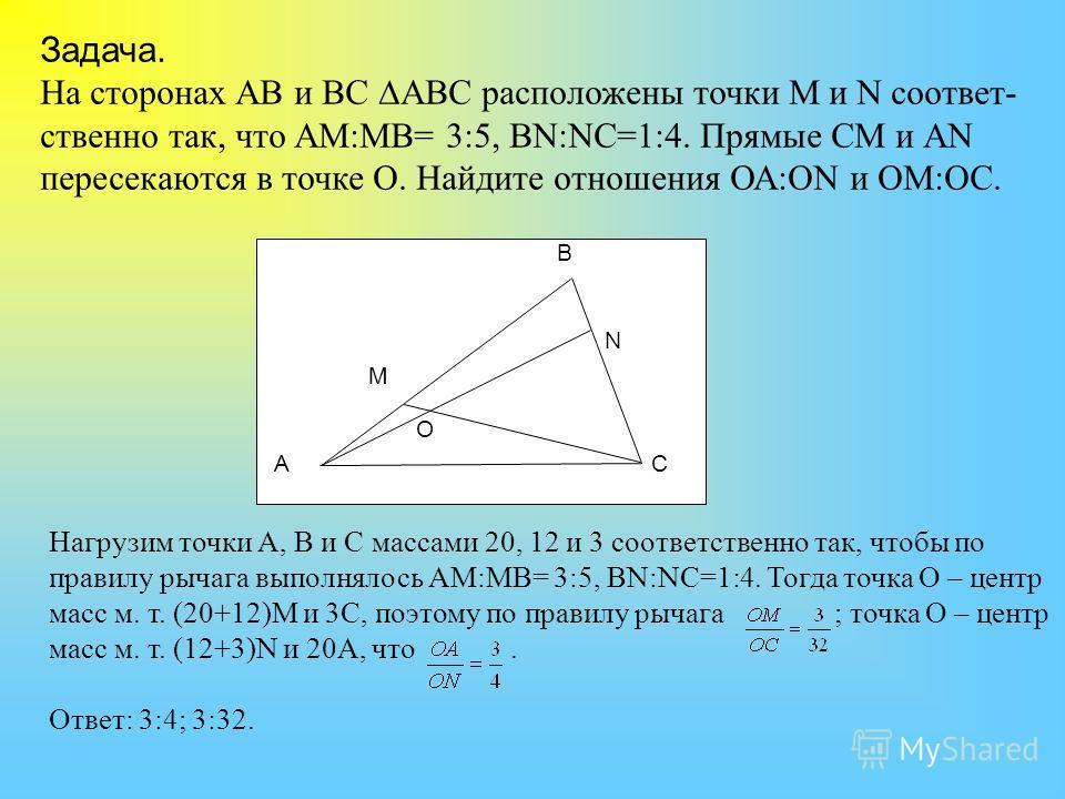 Задача. На сторонах АВ и ВС АВС расположены точки M и N соответ- ственно так, что АМ:МВ= 3:5, ВN:NC=1:4. Прямые СМ и АN пересекаются в точке О. Найдите отношения ОА:ОN и ОМ:ОС. A B M N O C Нагрузим точки А, В и С массами 20, 12 и 3 соответственно так