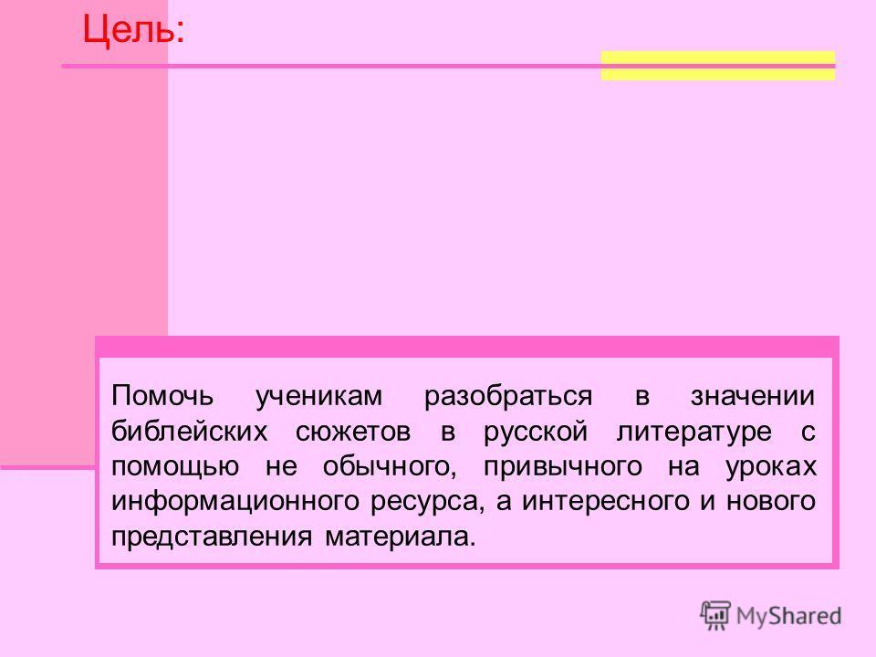 Помочь ученикам разобраться в значении библейских сюжетов в русской литературе с помощью не обычного, привычного на уроках информационного ресурса, а интересного и нового представления материала. Цель: