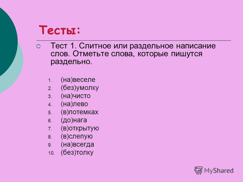 Тесты: Тест 1. Слитное или раздельное написание слов. Отметьте слова, которые пишутся раздельно. 1. (на)веселе 2. (без)умолку 3. (на)чисто 4. (на)лево 5. (в)потемках 6. (до)нага 7. (в)открытую 8. (в)слепую 9. (на)всегда 10. (без)толку