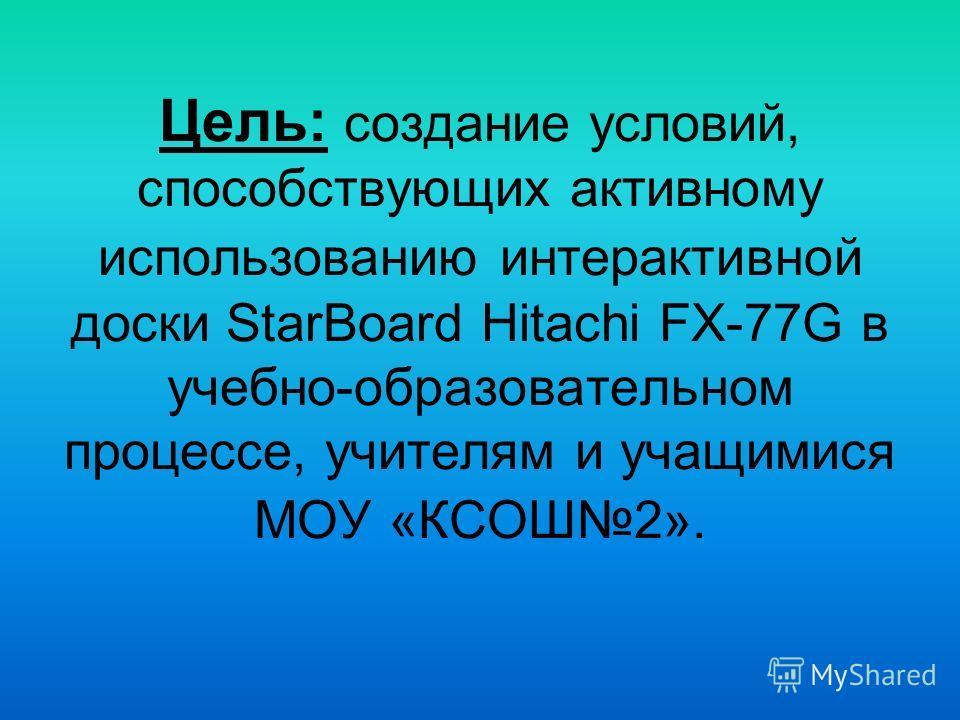 Цель: создание условий, способствующих активному использованию интерактивной доски StarBoard Hitachi FX-77G в учебно-образовательном процессе, учителям и учащимися МОУ «КСОШ2».