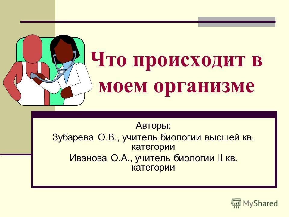 Что происходит в моем организме Авторы: Зубарева О.В., учитель биологии высшей кв. категории Иванова О.А., учитель биологии II кв. категории