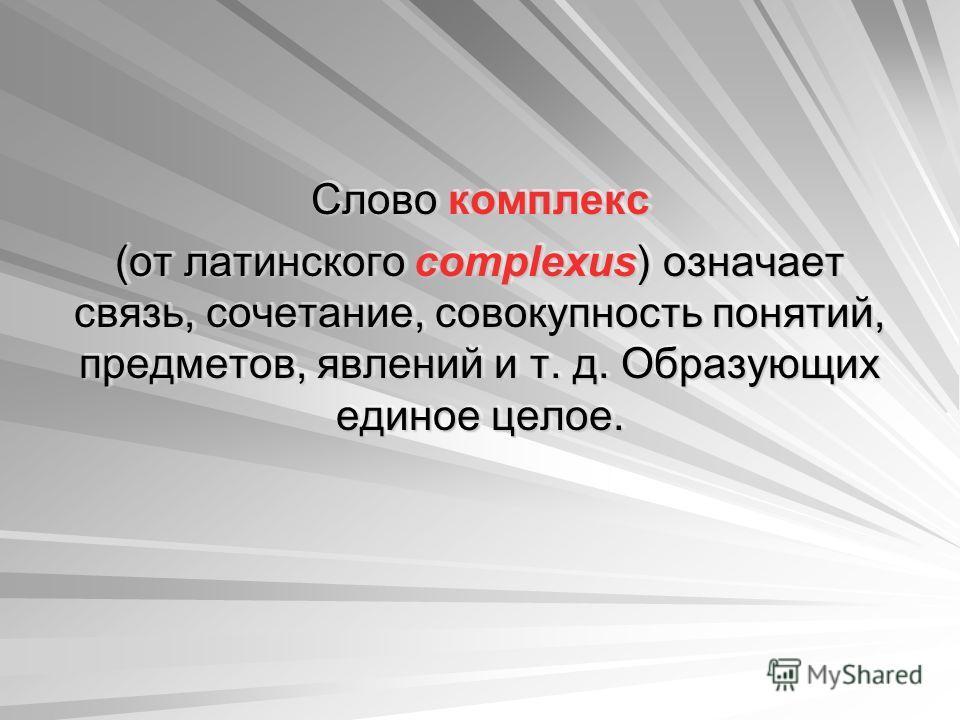 Слово комплекс (от латинского complexus) означает связь, сочетание, совокупность понятий, предметов, явлений и т. д. Образующих единое целое. Слово комплекс (от латинского complexus) означает связь, сочетание, совокупность понятий, предметов, явлений