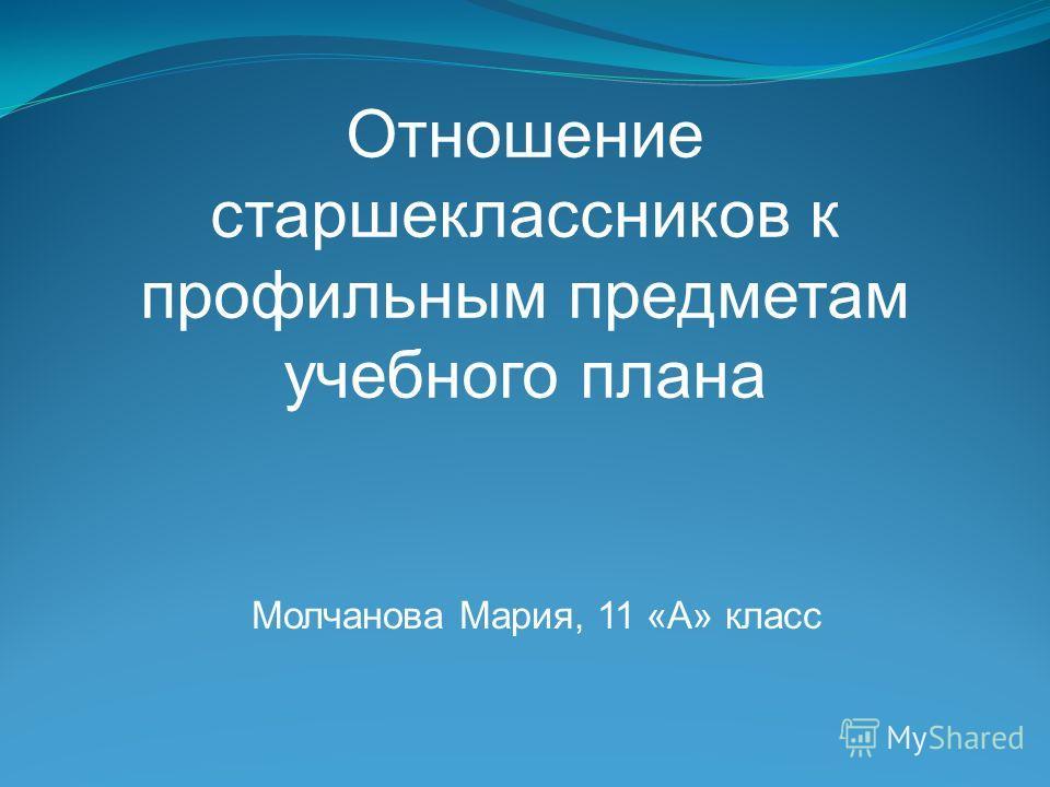 Отношение старшеклассников к профильным предметам учебного плана Молчанова Мария, 11 «А» класс