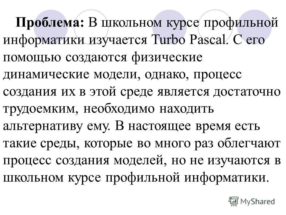 Проблема: В школьном курсе профильной информатики изучается Turbo Pascal. С его помощью создаются физические динамические модели, однако, процесс создания их в этой среде является достаточно трудоемким, необходимо находить альтернативу ему. В настоящ
