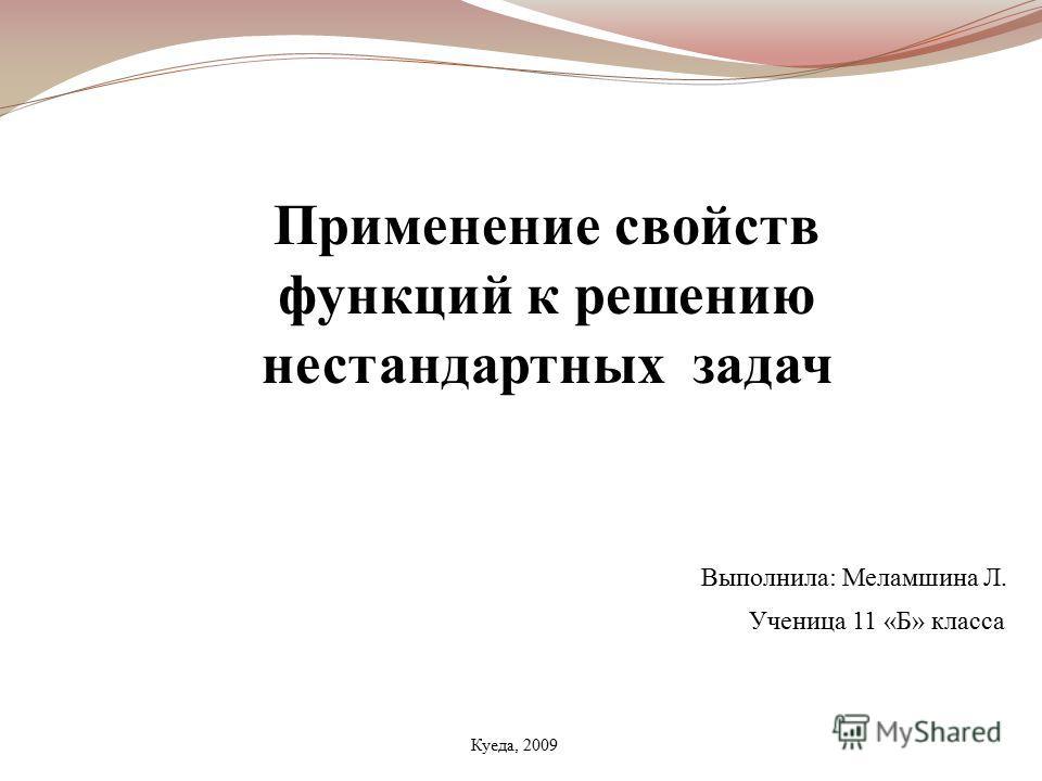 Применение свойств функций к решению нестандартных задач Выполнила: Меламшина Л. Куеда, 2009 Ученица 11 «Б» класса