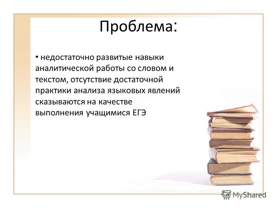 Проблема : недостаточно развитые навыки аналитической работы со словом и текстом, отсутствие достаточной практики анализа языковых явлений сказываются на качестве выполнения учащимися ЕГЭ