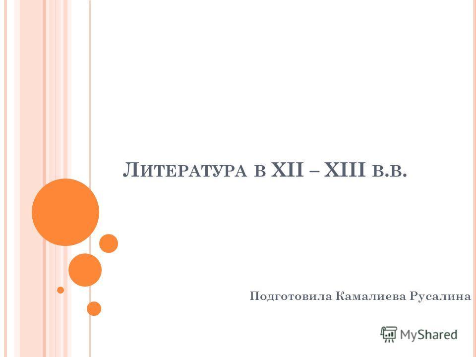 Л ИТЕРАТУРА В XII – XIII В. В. Подготовила Камалиева Русалина