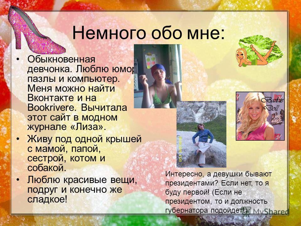 Немного обо мне: Обыкновенная девчонка. Люблю юмор, пазлы и компьютер. Меня можно найти Вконтакте и на Bookriverе. Вычитала этот сайт в модном журнале «Лиза». Живу под одной крышей с мамой, папой, сестрой, котом и собакой. Люблю красивые вещи, подруг