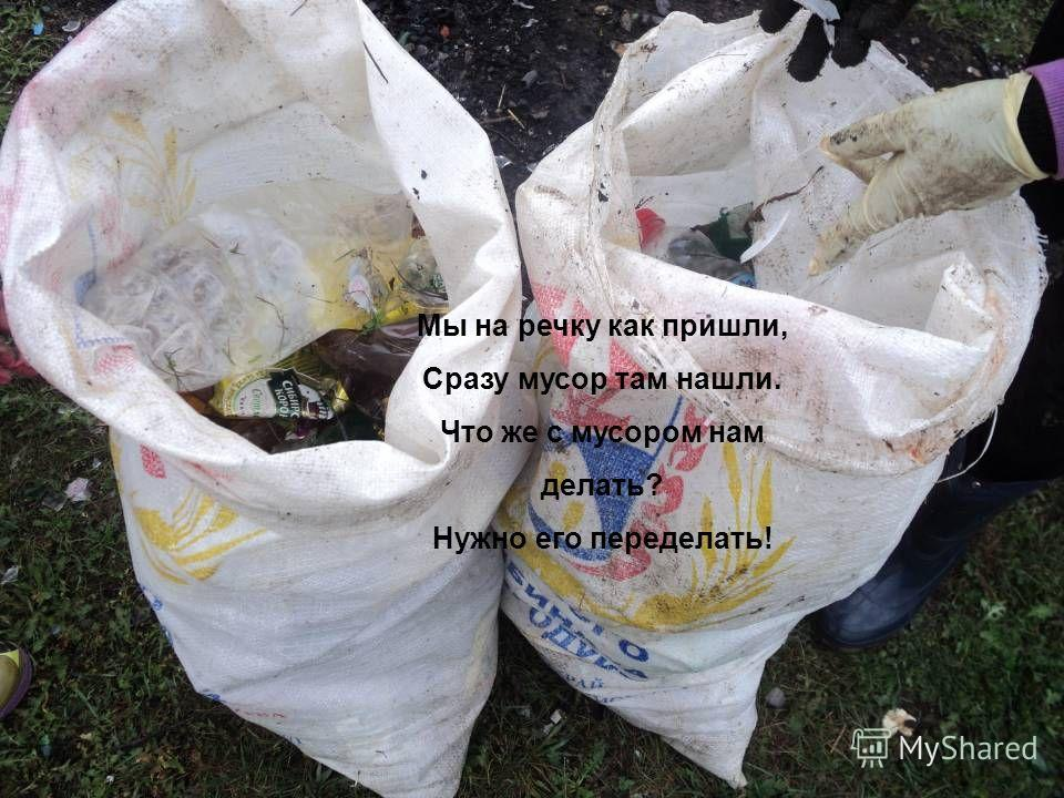 Мы на речку как пришли, Сразу мусор там нашли. Что же с мусором нам делать? Нужно его переделать!