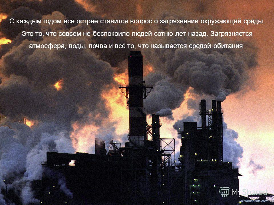 С каждым годом всё острее ставится вопрос о загрязнении окружающей среды. Это то, что совсем не беспокоило людей сотню лет назад. Загрязняется атмосфера, воды, почва и всё то, что называется средой обитания.