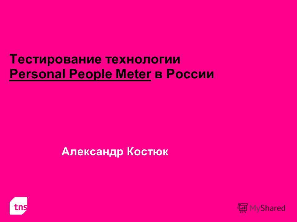 Тестирование технологии Personal People Meter в России Александр Костюк