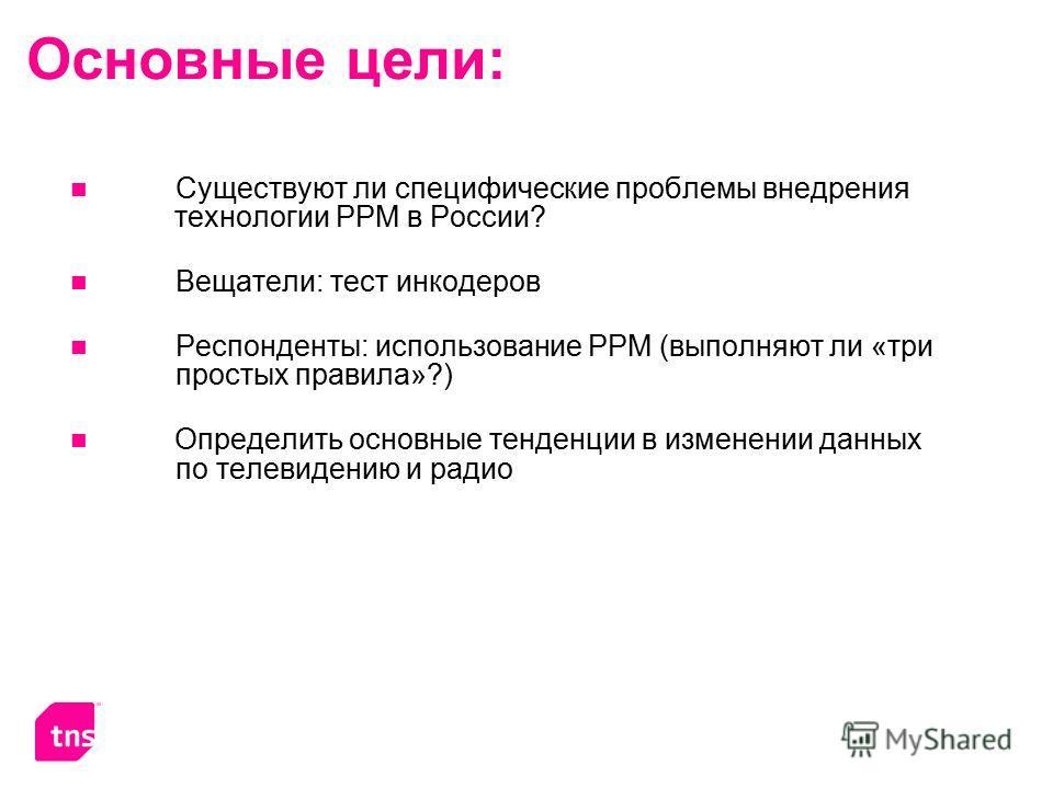Основные цели: Существуют ли специфические проблемы внедрения технологии PPM в России? Вещатели: тест инкодеров Респонденты: использование РРМ (выполняют ли «три простых правила»?) Определить основные тенденции в изменении данных по телевидению и рад