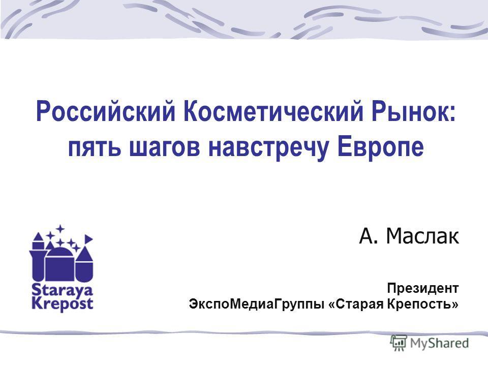 Российский Косметический Рынок: пять шагов навстречу Европе А. Маслак Президент ЭкспоМедиаГруппы «Старая Крепость»