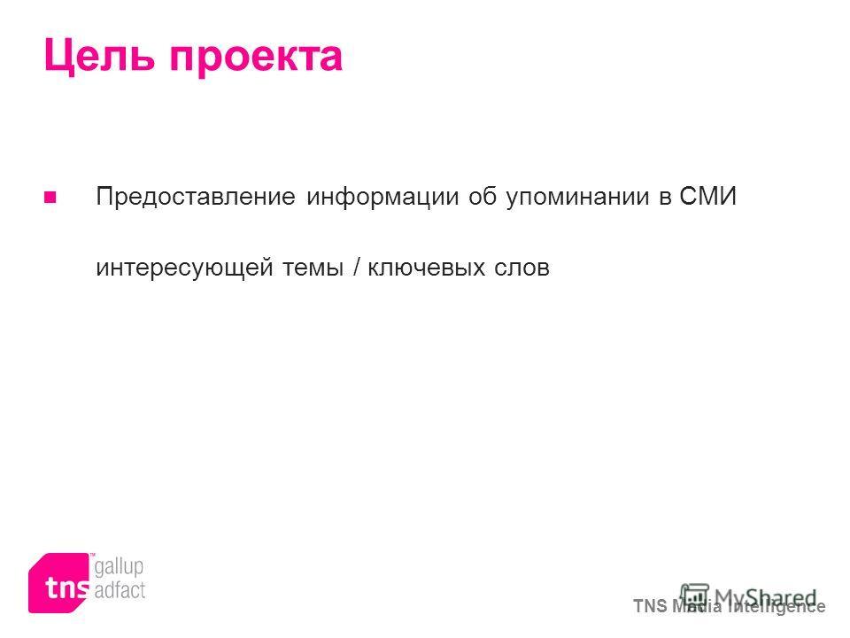 TNS Media Intelligence Цель проекта Предоставление информации об упоминании в СМИ интересующей темы / ключевых слов
