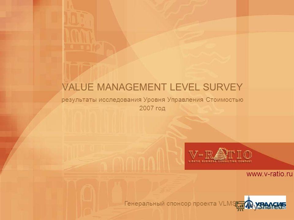 VALUE MANAGEMENT LEVEL SURVEY результаты исследования Уровня Управления Стоимостью 2007 год Генеральный спонсор проекта VLMS: www.v-ratio.ru