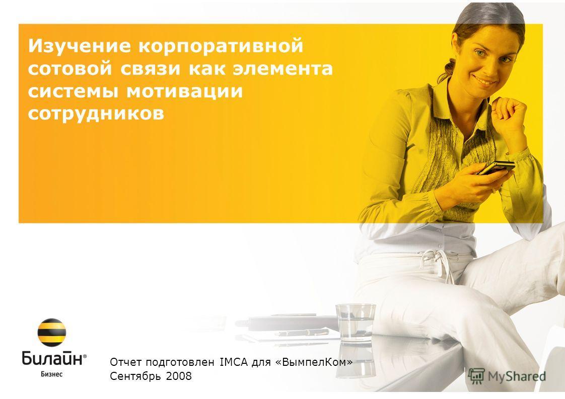 Изучение корпоративной сотовой связи как элемента системы мотивации сотрудников Отчет подготовлен IMCA для «ВымпелКом» Сентябрь 2008
