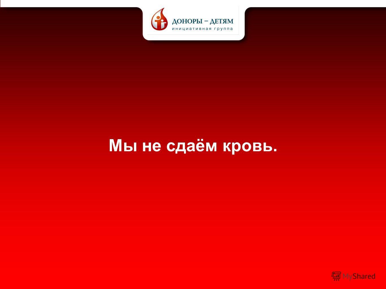 Мы не сдаём кровь.
