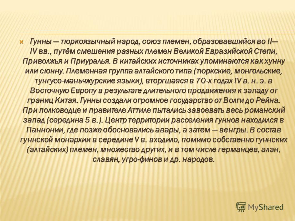 Гунны тюркоязычный народ, союз племен, образовавшийся во II IV вв., путём смешения разных племен Великой Евразийской Степи, Приволжья и Приуралья. В китайских источниках упоминаются как хунну или сюнну. Племенная группа алтайского типа (тюркские, мон