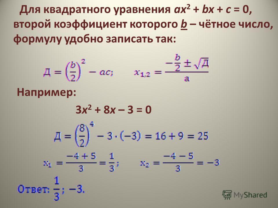 Для квадратного уравнения ax 2 + bx + с = 0, второй коэффициент которого b – чётное число, формулу удобно записать так: Например: 3х 2 + 8х – 3 = 0