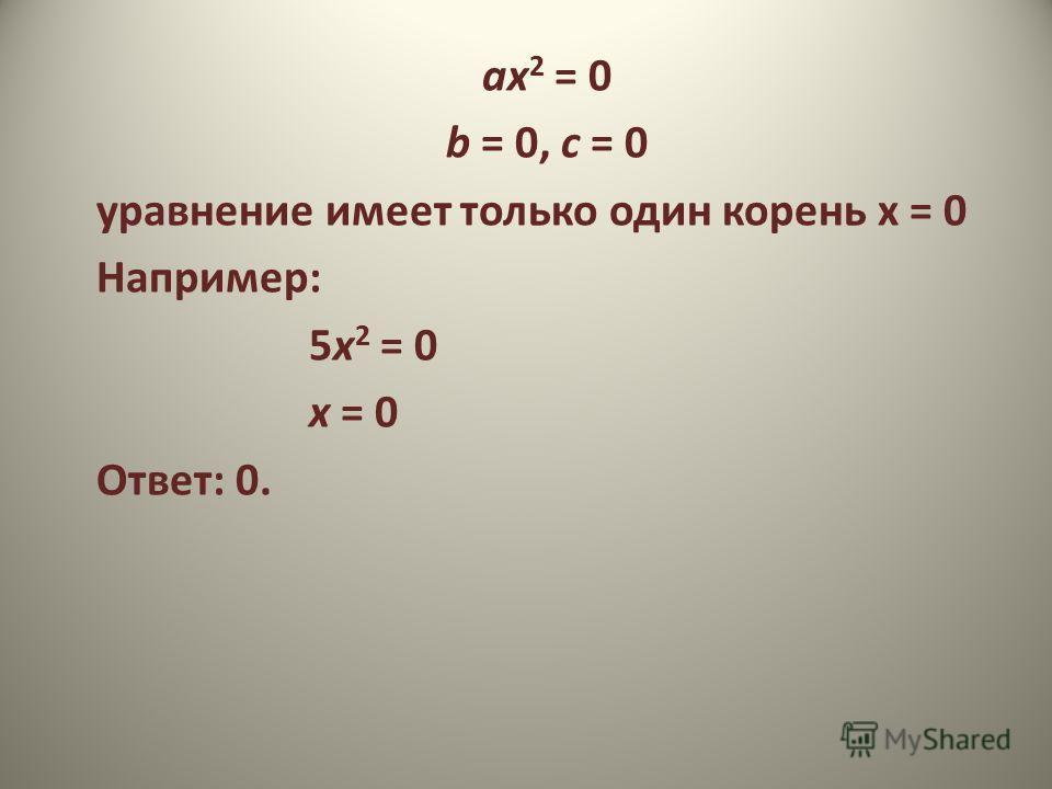 ах 2 = 0 b = 0, с = 0 уравнение имеет только один корень х = 0 Например: 5х 2 = 0 х = 0 Ответ: 0.