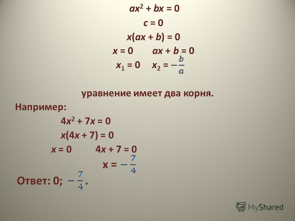 ах 2 + bx = 0 с = 0 х(ах + b) = 0 х = 0 ах + b = 0 х 1 = 0 х 2 = уравнение имеет два корня. Например: 4х 2 + 7х = 0 х(4х + 7) = 0 х = 0 4х + 7 = 0 х = Ответ: 0;.